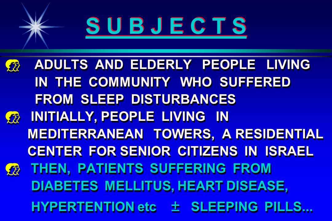 S U B J E C T S   ADULTS AND ELDERLY PEOPLE LIVING IN THE COMMUNITY WHO SUFFERED FROM SLEEP DISTURBANCES   INITIALLY, PEOPLE LIVING IN MEDITERRANEAN TOWERS, A RESIDENTIAL CENTER FOR SENIOR CITIZENS IN ISRAEL   THEN, PATIENTS SUFFERING FROM DIABETES MELLITUS, HEART DISEASE, HYPERTENTION etc ± SLEEPING PILLS...