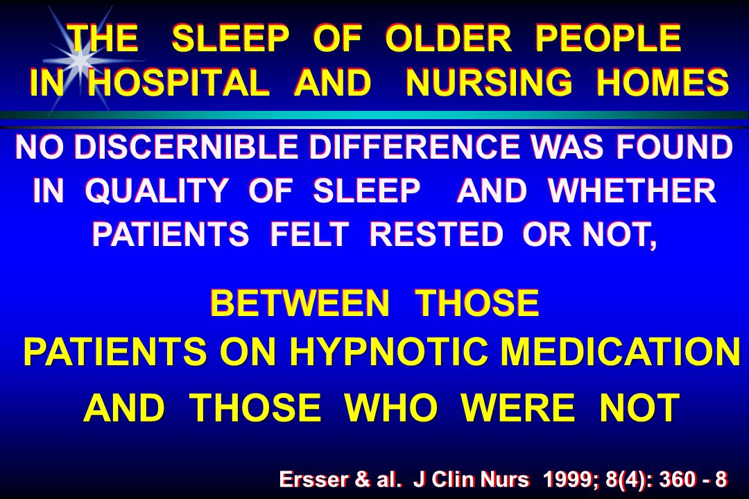 NO DISCERNIBLE DIFFERENCE WAS FOUND IN QUALITY OF SLEEP AND WHETHER PATIENTS FELT RESTED OR NOT, BETWEEN THOSE NO DISCERNIBLE DIFFERENCE WAS FOUND IN QUALITY OF SLEEP AND WHETHER PATIENTS FELT RESTED OR NOT, BETWEEN THOSE THE SLEEP OF OLDER PEOPLE IN HOSPITAL AND NURSING HOMES Ersser & al.