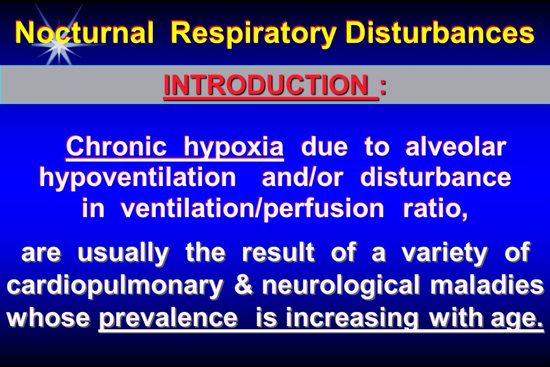 Chronic hypoxia due to alveolar hypoventilation and/or disturbance in ventilation/perfusion ratio, Nocturnal Respiratory Disturbances INTRODUCTION : are usually the result of a variety of cardiopulmonary & neurological maladies whose prevalence is increasing with age.