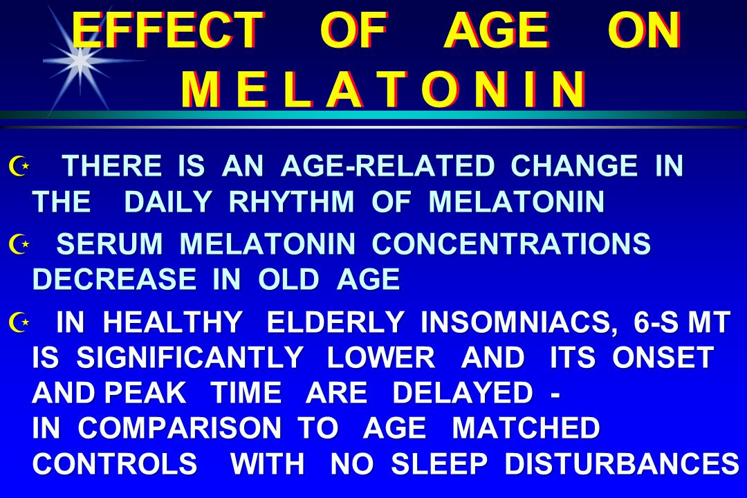 EFFECT OF AGE ON M E L A T O N I N  THERE IS AN AGE-RELATED CHANGE IN THE DAILY RHYTHM OF MELATONIN Z SERUM MELATONIN CONCENTRATIONS DECREASE IN OLD AGE Z IN HEALTHY ELDERLY INSOMNIACS, 6-S MT IS SIGNIFICANTLY LOWER AND ITS ONSET AND PEAK TIME ARE DELAYED - IN COMPARISON TO AGE MATCHED CONTROLS WITH NO SLEEP DISTURBANCES