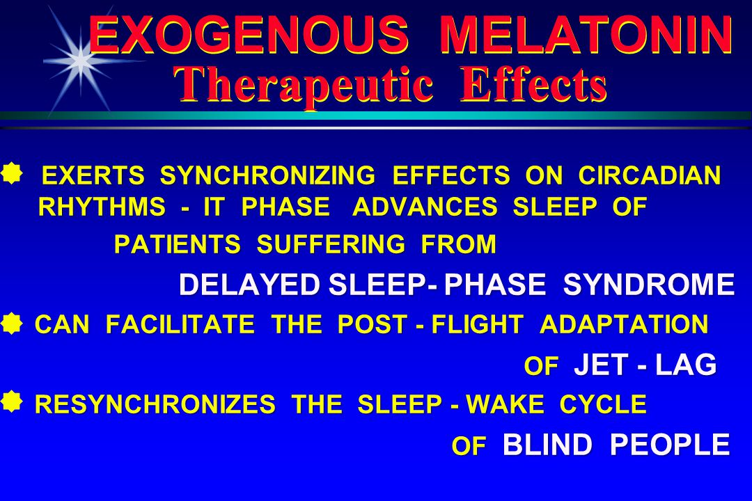 EXOGENOUS MELATONIN Therapeutic Effects EXERTS SYNCHRONIZING EFFECTS ON CIRCADIAN RHYTHMS - IT PHASE ADVANCES SLEEP OF PATIENTS SUFFERING FROM PATIENTS SUFFERING FROM DELAYED SLEEP- PHASE SYNDROME DELAYED SLEEP- PHASE SYNDROME CAN FACILITATE THE POST - FLIGHT ADAPTATION CAN FACILITATE THE POST - FLIGHT ADAPTATION OF JET - LAG OF JET - LAG RESYNCHRONIZES THE SLEEP - WAKE CYCLE RESYNCHRONIZES THE SLEEP - WAKE CYCLE OF BLIND PEOPLE OF BLIND PEOPLE