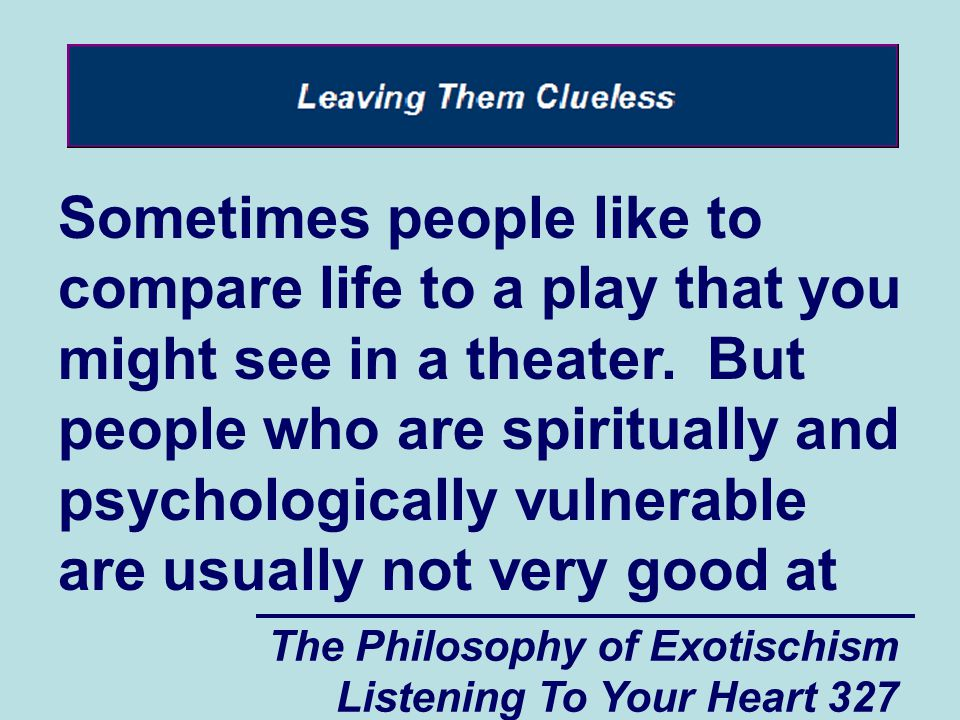 The Philosophy of Exotischism Listening To Your Heart 327 Sometimes people like to compare life to a play that you might see in a theater. But people