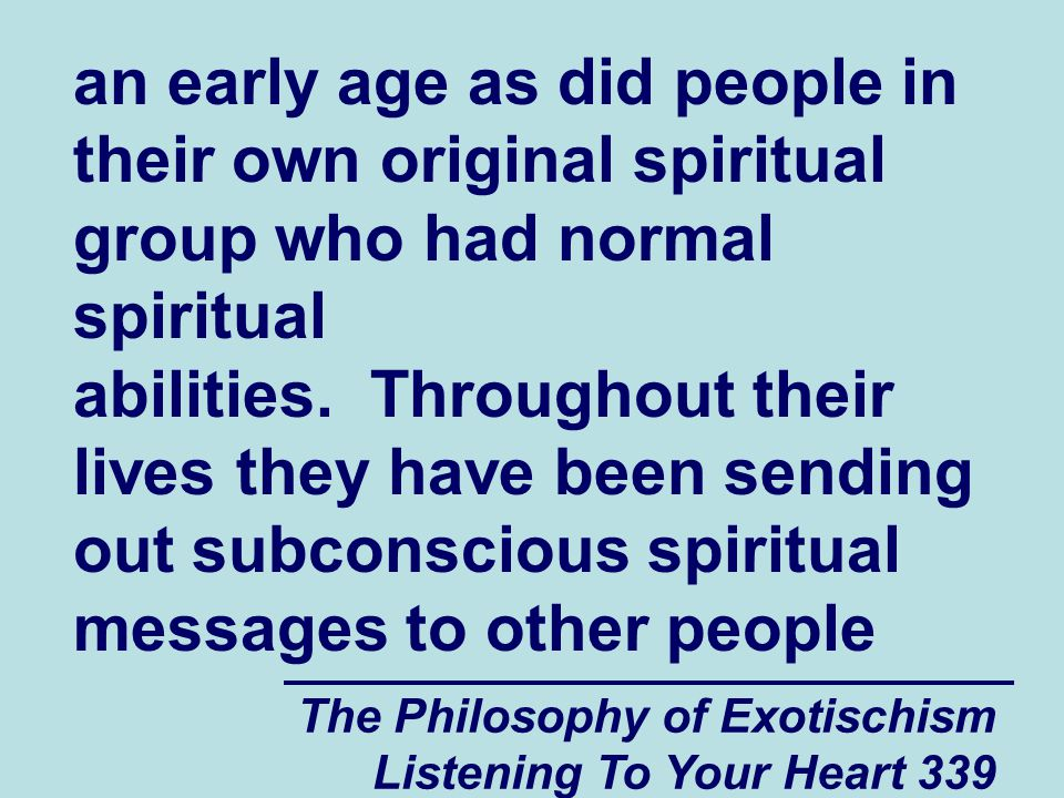The Philosophy of Exotischism Listening To Your Heart 339 an early age as did people in their own original spiritual group who had normal spiritual ab