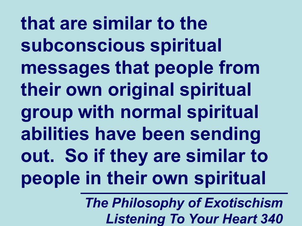 The Philosophy of Exotischism Listening To Your Heart 340 that are similar to the subconscious spiritual messages that people from their own original spiritual group with normal spiritual abilities have been sending out.