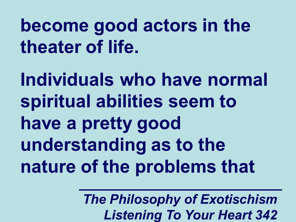 The Philosophy of Exotischism Listening To Your Heart 342 become good actors in the theater of life.