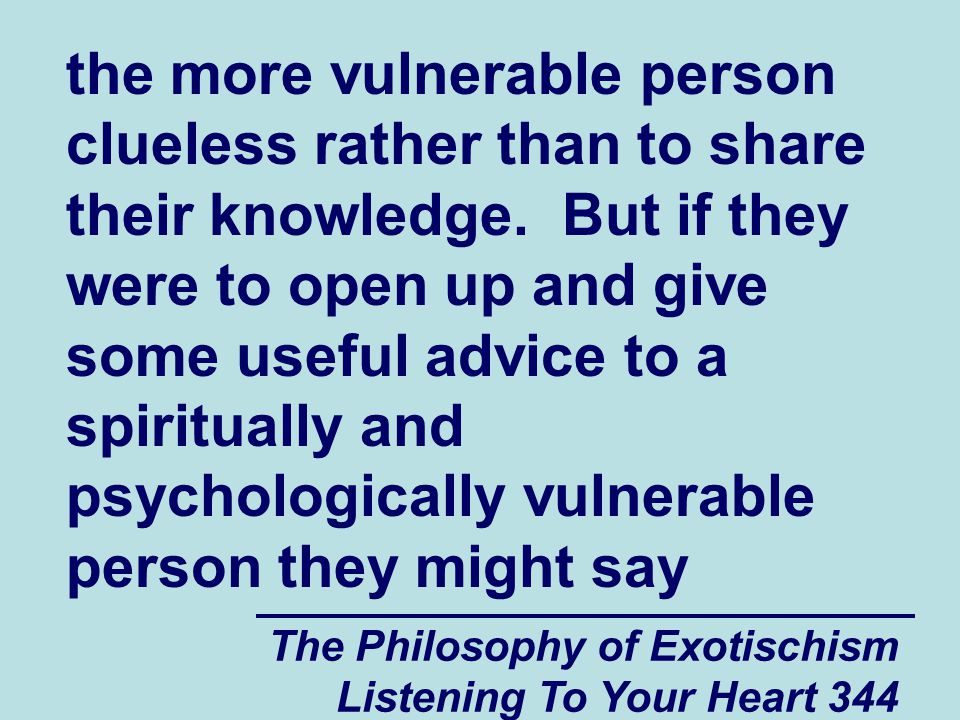 The Philosophy of Exotischism Listening To Your Heart 344 the more vulnerable person clueless rather than to share their knowledge.