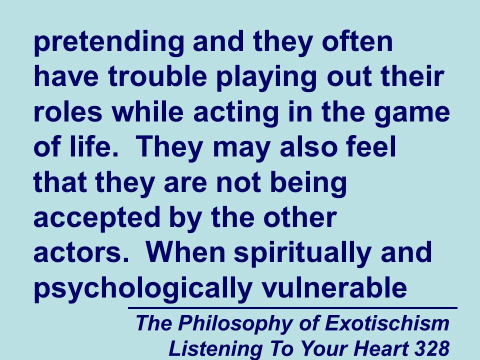 The Philosophy of Exotischism Listening To Your Heart 328 pretending and they often have trouble playing out their roles while acting in the game of life.