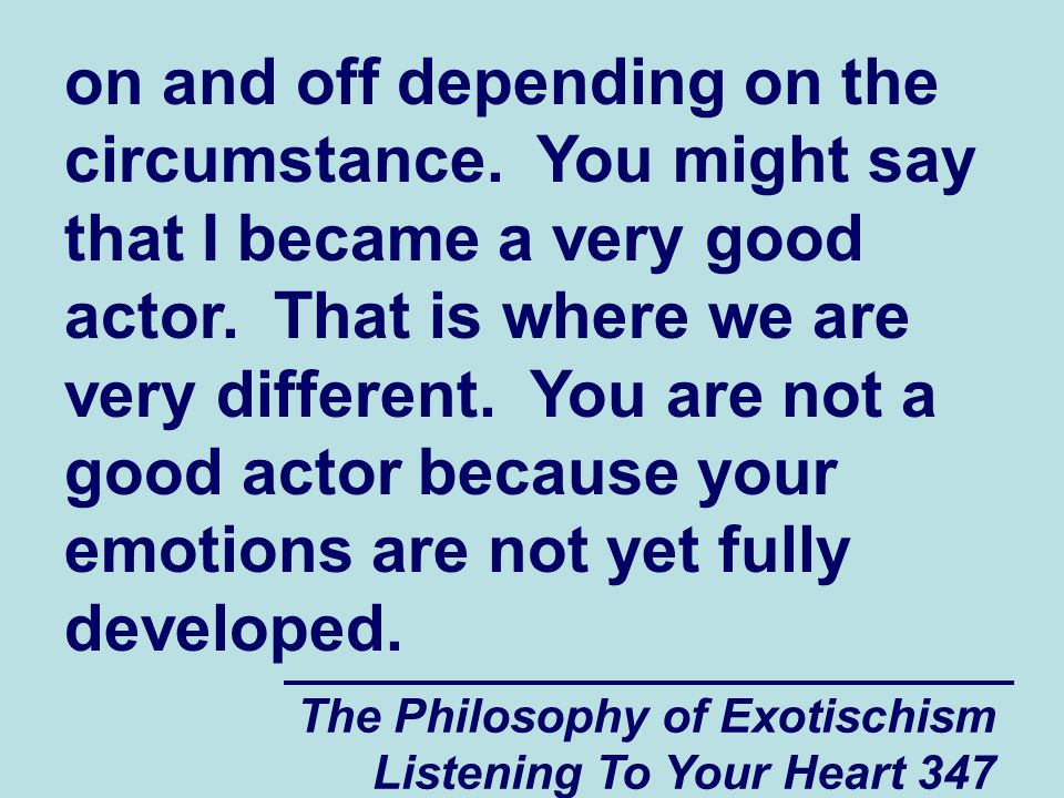 The Philosophy of Exotischism Listening To Your Heart 347 on and off depending on the circumstance. You might say that I became a very good actor. Tha