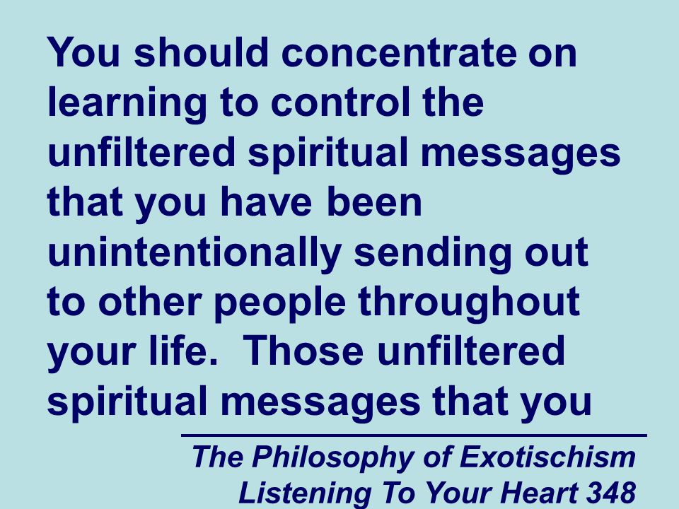 The Philosophy of Exotischism Listening To Your Heart 348 You should concentrate on learning to control the unfiltered spiritual messages that you hav
