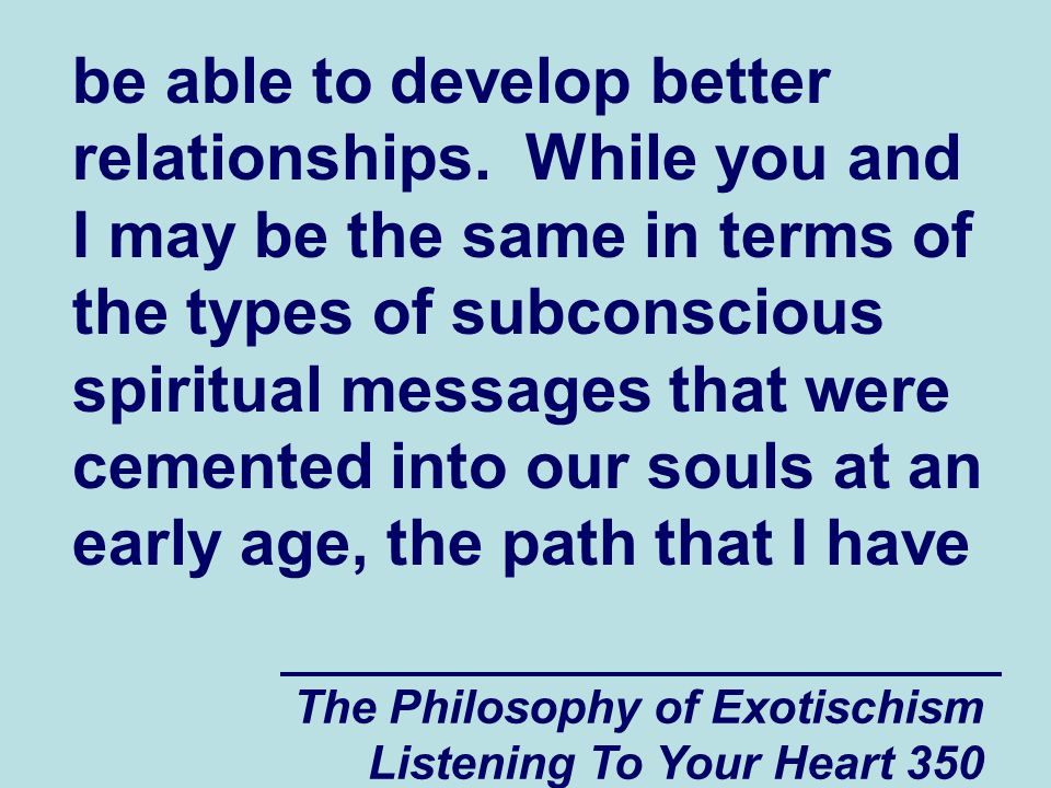 The Philosophy of Exotischism Listening To Your Heart 350 be able to develop better relationships. While you and I may be the same in terms of the typ