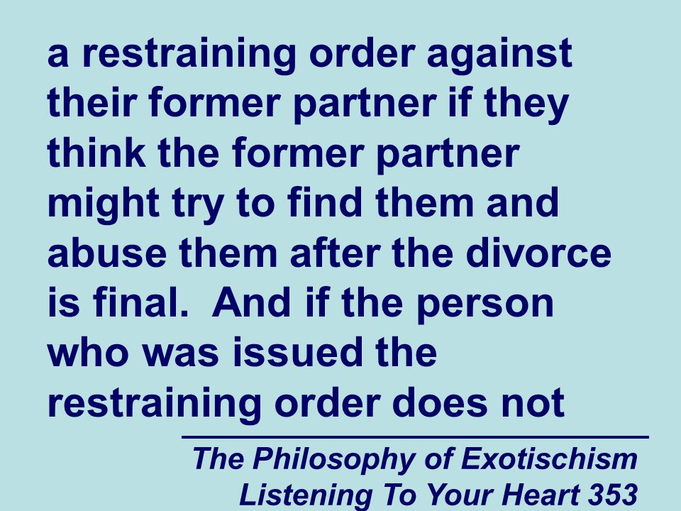The Philosophy of Exotischism Listening To Your Heart 353 a restraining order against their former partner if they think the former partner might try to find them and abuse them after the divorce is final.