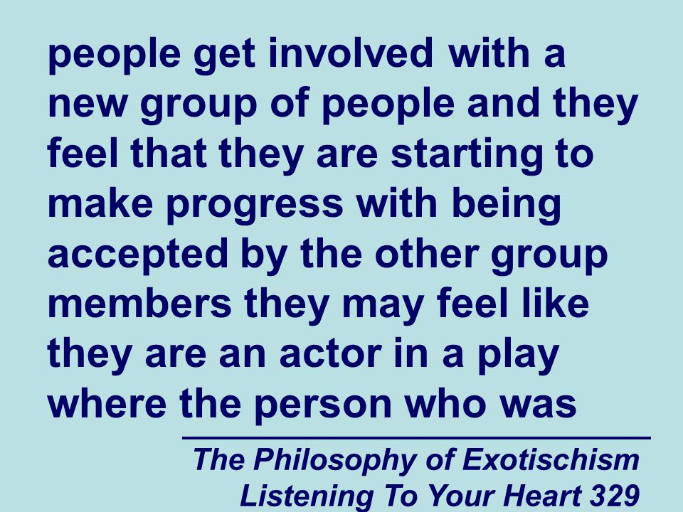 The Philosophy of Exotischism Listening To Your Heart 329 people get involved with a new group of people and they feel that they are starting to make progress with being accepted by the other group members they may feel like they are an actor in a play where the person who was