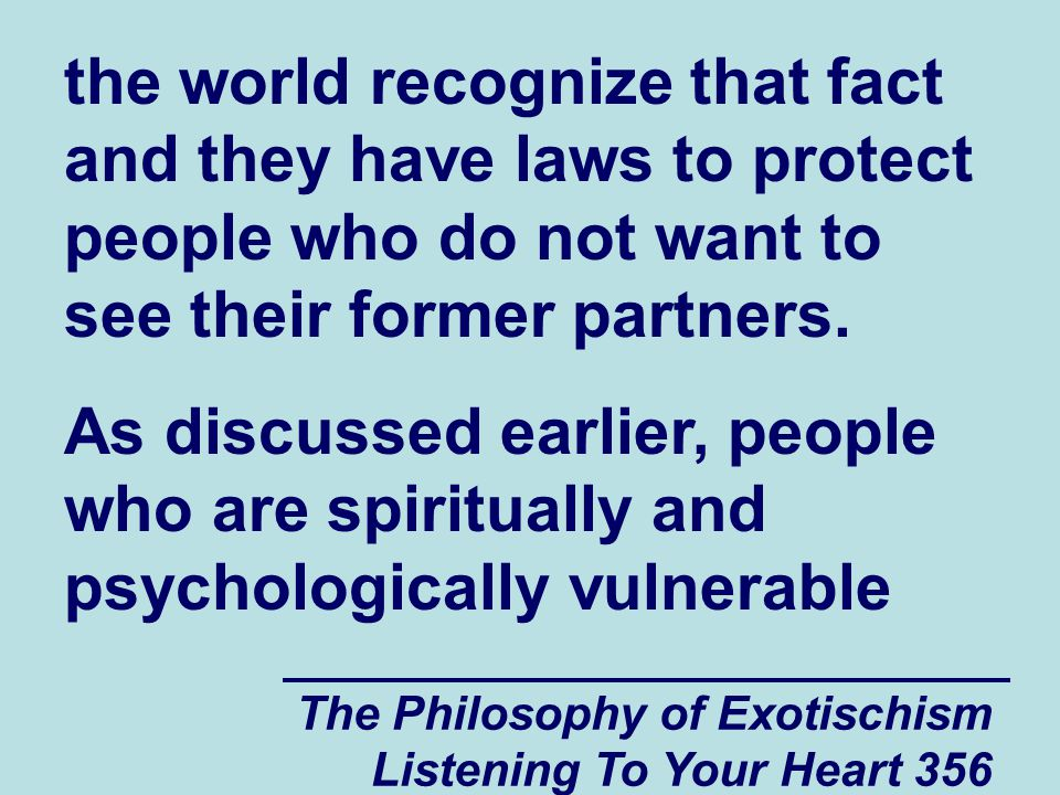 The Philosophy of Exotischism Listening To Your Heart 356 the world recognize that fact and they have laws to protect people who do not want to see their former partners.