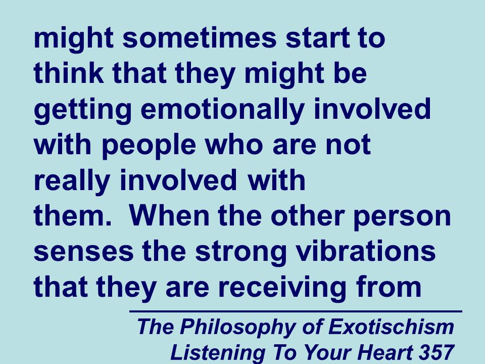 The Philosophy of Exotischism Listening To Your Heart 357 might sometimes start to think that they might be getting emotionally involved with people who are not really involved with them.