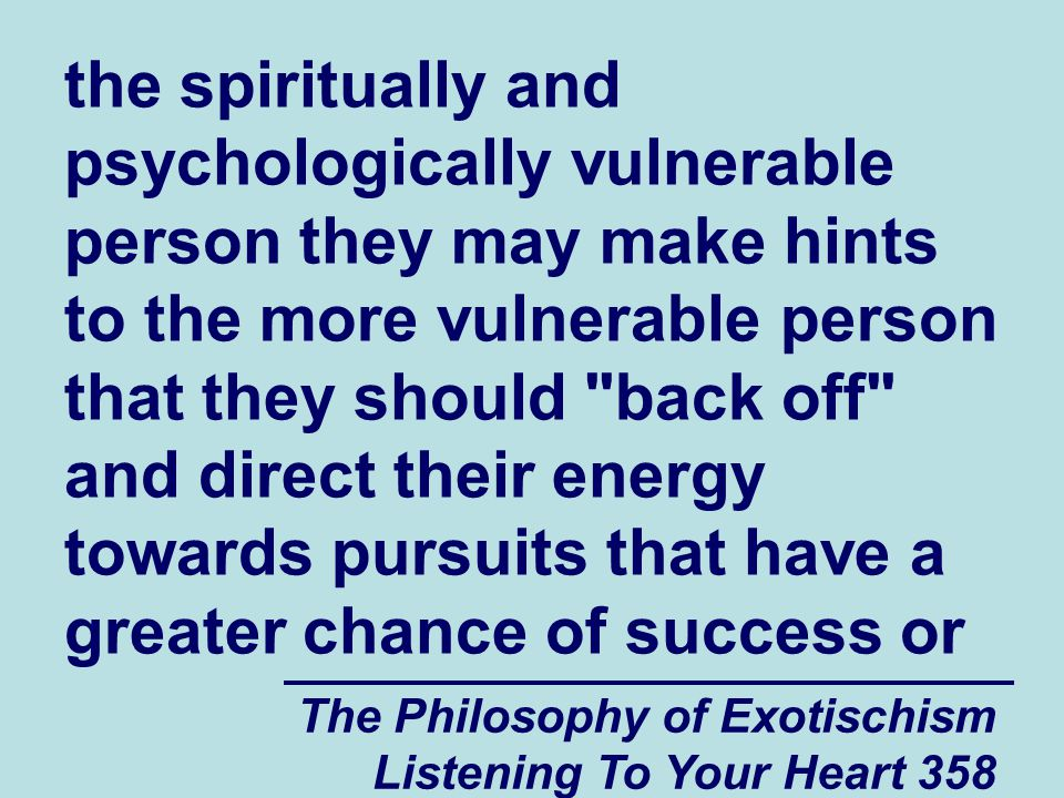 The Philosophy of Exotischism Listening To Your Heart 358 the spiritually and psychologically vulnerable person they may make hints to the more vulnerable person that they should back off and direct their energy towards pursuits that have a greater chance of success or