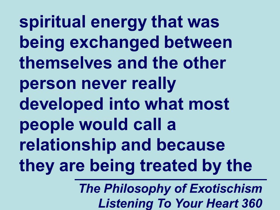 The Philosophy of Exotischism Listening To Your Heart 360 spiritual energy that was being exchanged between themselves and the other person never really developed into what most people would call a relationship and because they are being treated by the