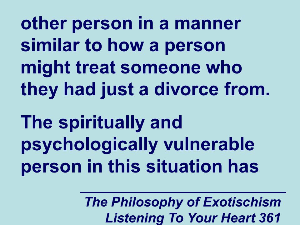 The Philosophy of Exotischism Listening To Your Heart 361 other person in a manner similar to how a person might treat someone who they had just a divorce from.