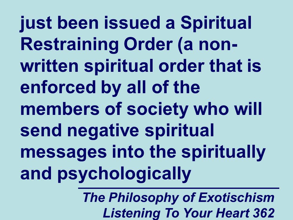 The Philosophy of Exotischism Listening To Your Heart 362 just been issued a Spiritual Restraining Order (a non- written spiritual order that is enforced by all of the members of society who will send negative spiritual messages into the spiritually and psychologically