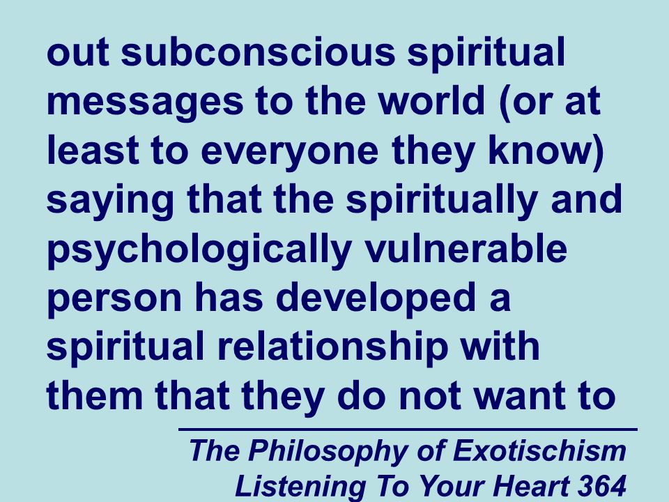 The Philosophy of Exotischism Listening To Your Heart 364 out subconscious spiritual messages to the world (or at least to everyone they know) saying that the spiritually and psychologically vulnerable person has developed a spiritual relationship with them that they do not want to