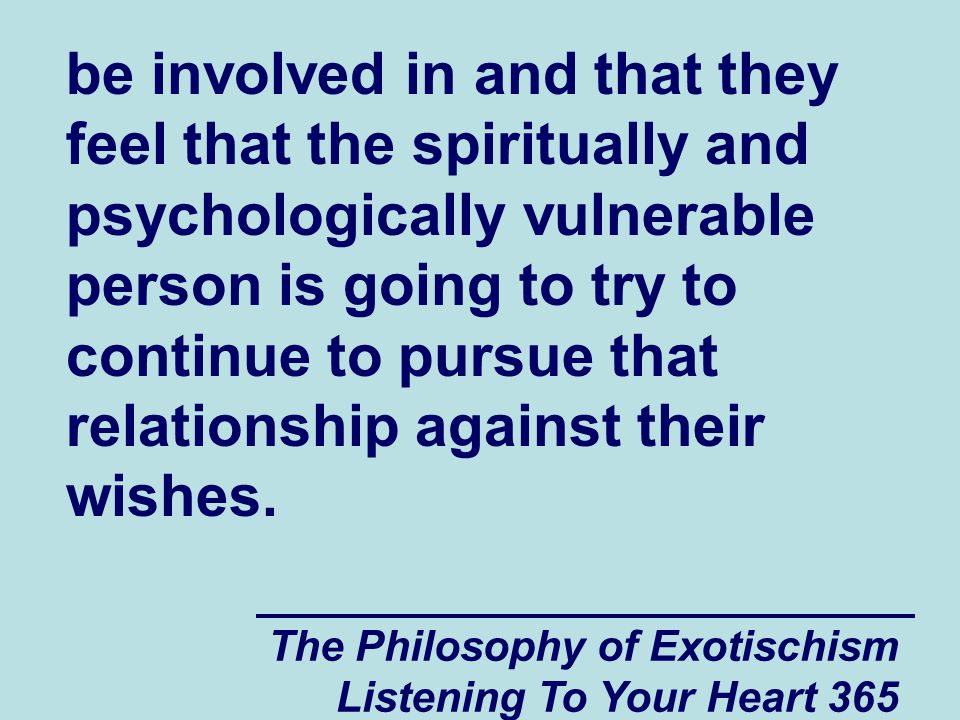 The Philosophy of Exotischism Listening To Your Heart 365 be involved in and that they feel that the spiritually and psychologically vulnerable person is going to try to continue to pursue that relationship against their wishes.