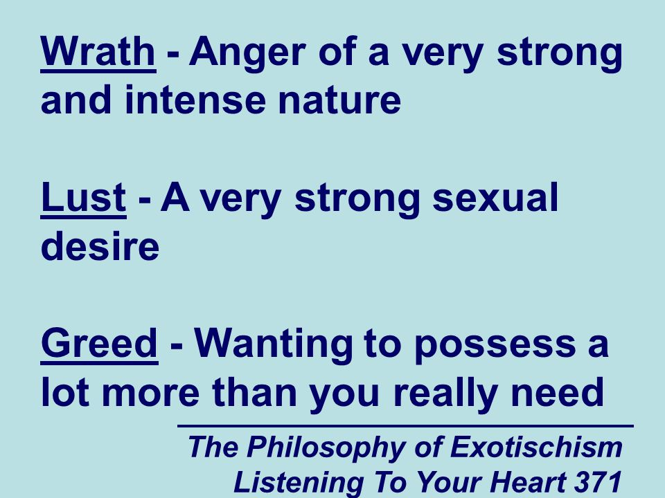 The Philosophy of Exotischism Listening To Your Heart 371 Wrath - Anger of a very strong and intense nature Lust - A very strong sexual desire Greed -