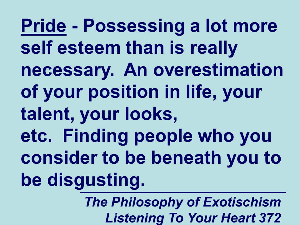 The Philosophy of Exotischism Listening To Your Heart 372 Pride - Possessing a lot more self esteem than is really necessary.