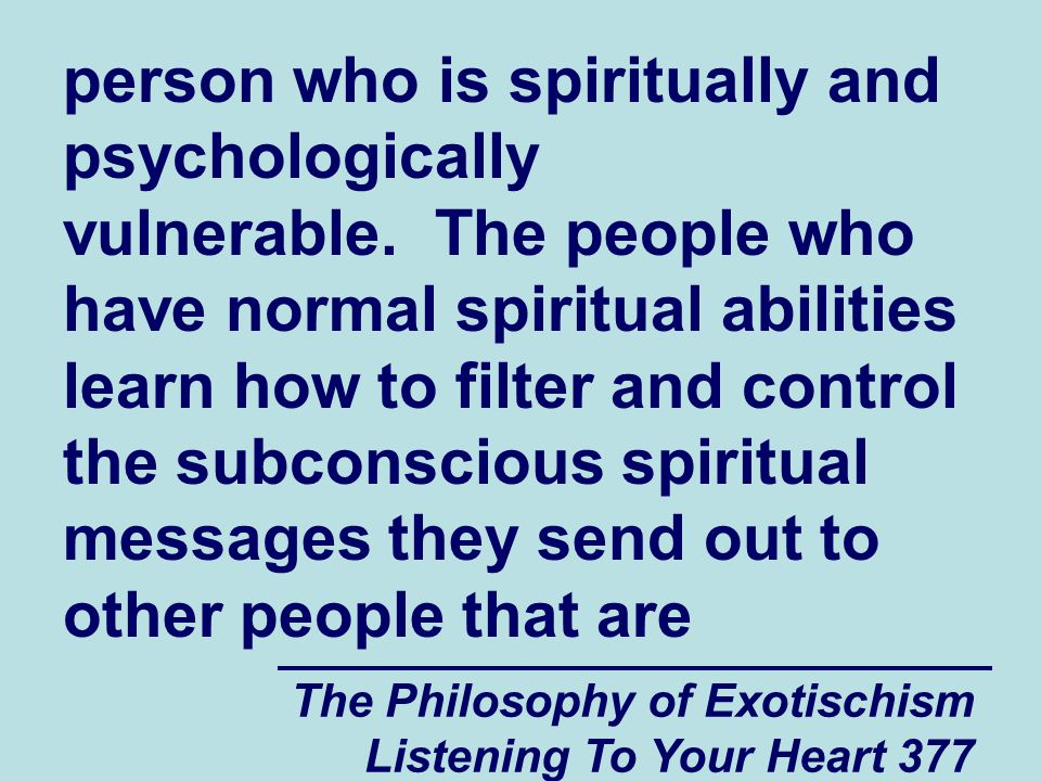 The Philosophy of Exotischism Listening To Your Heart 377 person who is spiritually and psychologically vulnerable. The people who have normal spiritu