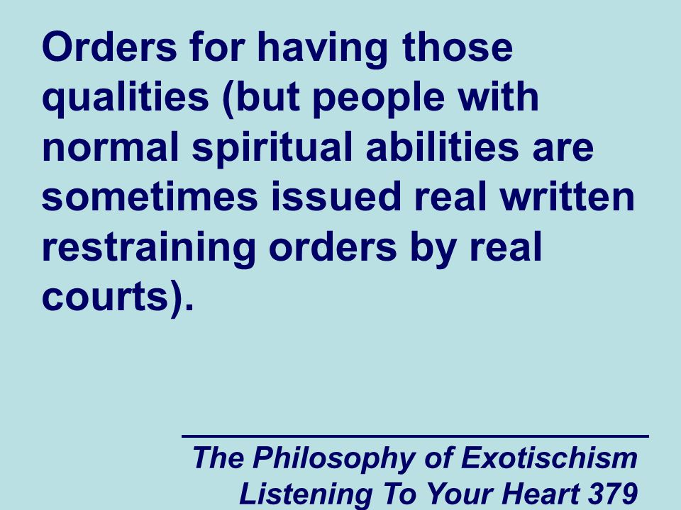 The Philosophy of Exotischism Listening To Your Heart 379 Orders for having those qualities (but people with normal spiritual abilities are sometimes issued real written restraining orders by real courts).