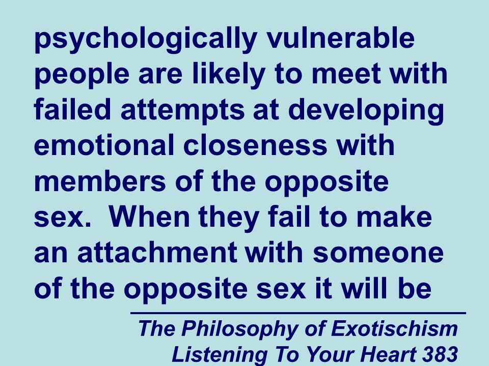 The Philosophy of Exotischism Listening To Your Heart 383 psychologically vulnerable people are likely to meet with failed attempts at developing emot
