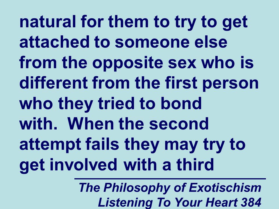 The Philosophy of Exotischism Listening To Your Heart 384 natural for them to try to get attached to someone else from the opposite sex who is different from the first person who they tried to bond with.