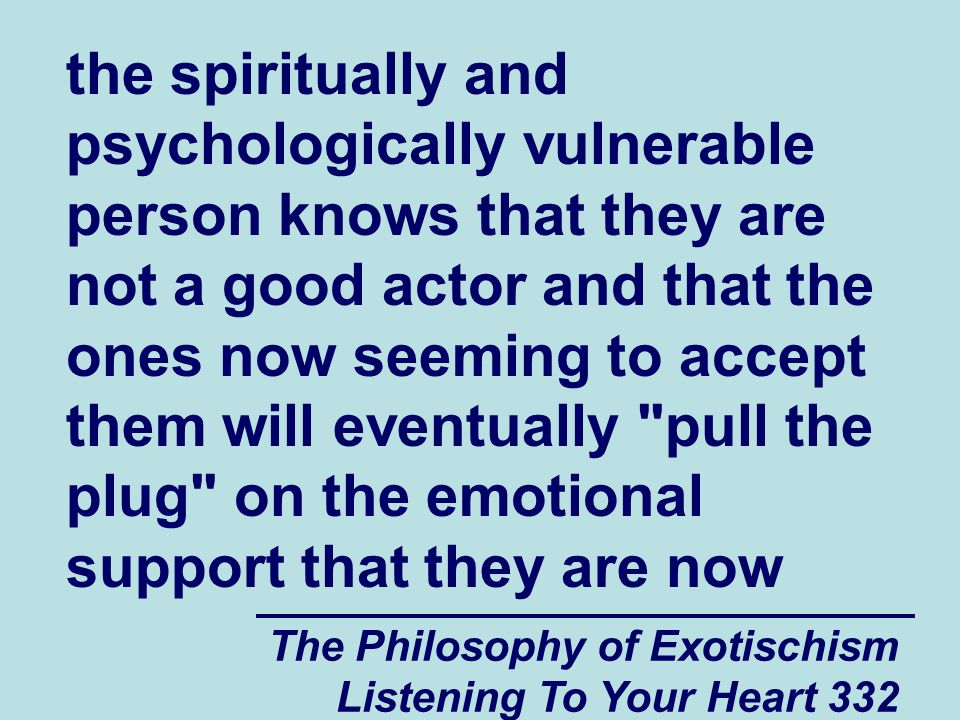 The Philosophy of Exotischism Listening To Your Heart 332 the spiritually and psychologically vulnerable person knows that they are not a good actor a