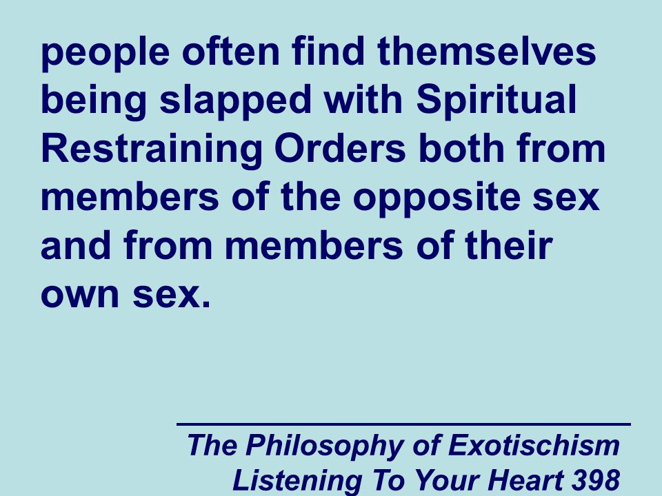 The Philosophy of Exotischism Listening To Your Heart 398 people often find themselves being slapped with Spiritual Restraining Orders both from membe
