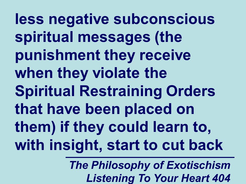 The Philosophy of Exotischism Listening To Your Heart 404 less negative subconscious spiritual messages (the punishment they receive when they violate the Spiritual Restraining Orders that have been placed on them) if they could learn to, with insight, start to cut back
