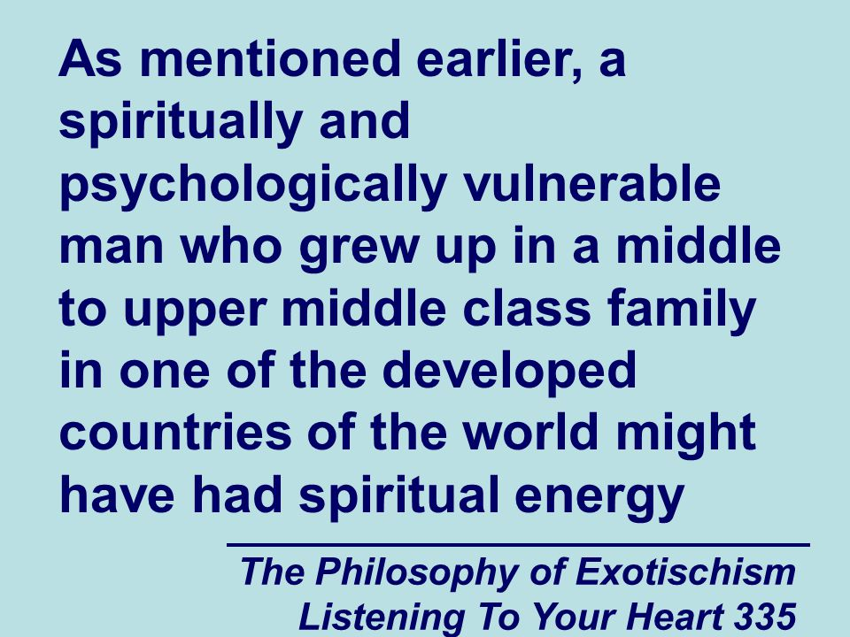 The Philosophy of Exotischism Listening To Your Heart 335 As mentioned earlier, a spiritually and psychologically vulnerable man who grew up in a middle to upper middle class family in one of the developed countries of the world might have had spiritual energy