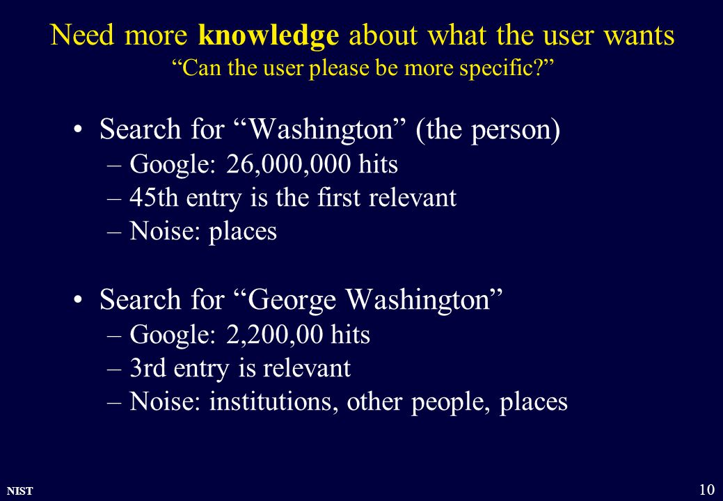 NIST 10 Need more knowledge about what the user wants Can the user please be more specific Search for Washington (the person) –Google: 26,000,000 hits –45th entry is the first relevant –Noise: places Search for George Washington –Google: 2,200,00 hits –3rd entry is relevant –Noise: institutions, other people, places