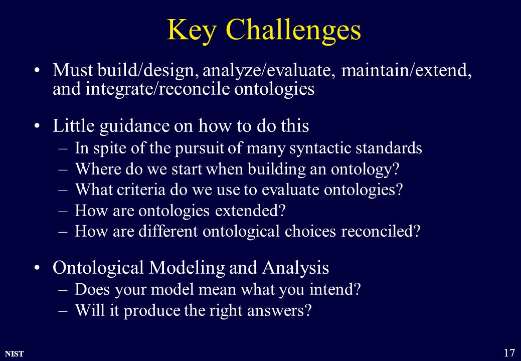 NIST 17 Key Challenges Must build/design, analyze/evaluate, maintain/extend, and integrate/reconcile ontologies Little guidance on how to do this –In spite of the pursuit of many syntactic standards –Where do we start when building an ontology.