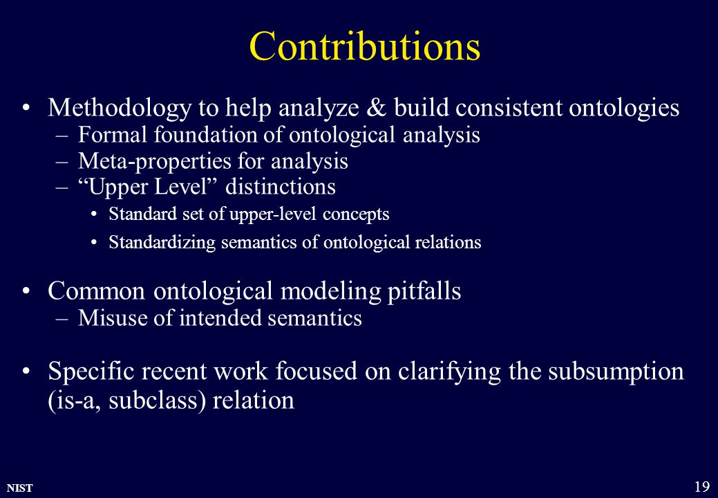 NIST 19 Contributions Methodology to help analyze & build consistent ontologies –Formal foundation of ontological analysis –Meta-properties for analysis – Upper Level distinctions Standard set of upper-level concepts Standardizing semantics of ontological relations Common ontological modeling pitfalls –Misuse of intended semantics Specific recent work focused on clarifying the subsumption (is-a, subclass) relation