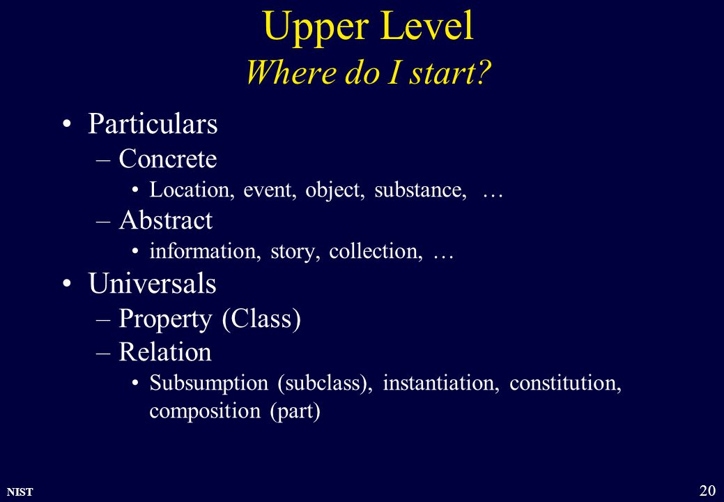 NIST 20 Upper Level Where do I start? Particulars –Concrete Location, event, object, substance, … –Abstract information, story, collection, … Universa