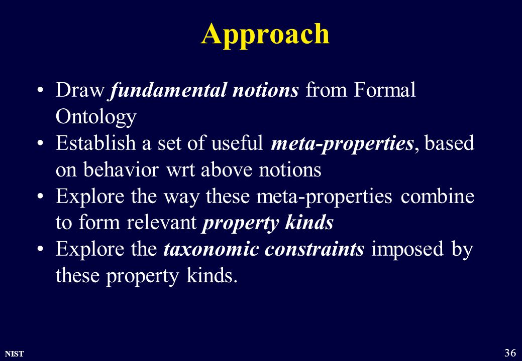 NIST 36 Approach Draw fundamental notions from Formal Ontology Establish a set of useful meta-properties, based on behavior wrt above notions Explore the way these meta-properties combine to form relevant property kinds Explore the taxonomic constraints imposed by these property kinds.
