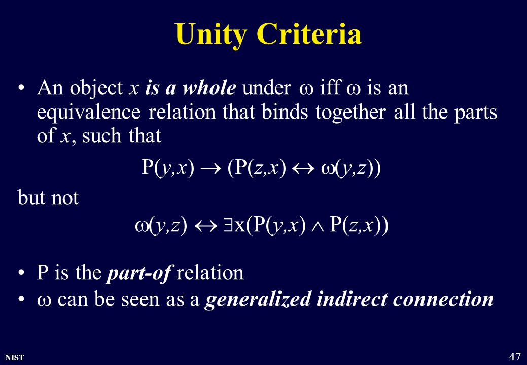 NIST 47 Unity Criteria An object x is a whole under  iff  is an equivalence relation that binds together all the parts of x, such that P(y,x)  (P(z,x)   y,z)) but not  y,z)   x(P(y,x)  P(z,x)) P is the part-of relation  can be seen as a generalized indirect connection