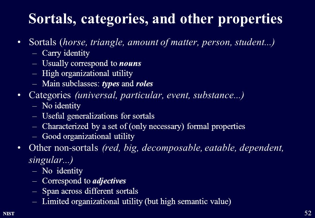 NIST 52 Sortals, categories, and other properties Sortals (horse, triangle, amount of matter, person, student...) –Carry identity –Usually correspond to nouns –High organizational utility –Main subclasses: types and roles Categories (universal, particular, event, substance...) –No identity –Useful generalizations for sortals –Characterized by a set of (only necessary) formal properties –Good organizational utility Other non-sortals (red, big, decomposable, eatable, dependent, singular...) –No identity –Correspond to adjectives –Span across different sortals –Limited organizational utility (but high semantic value)