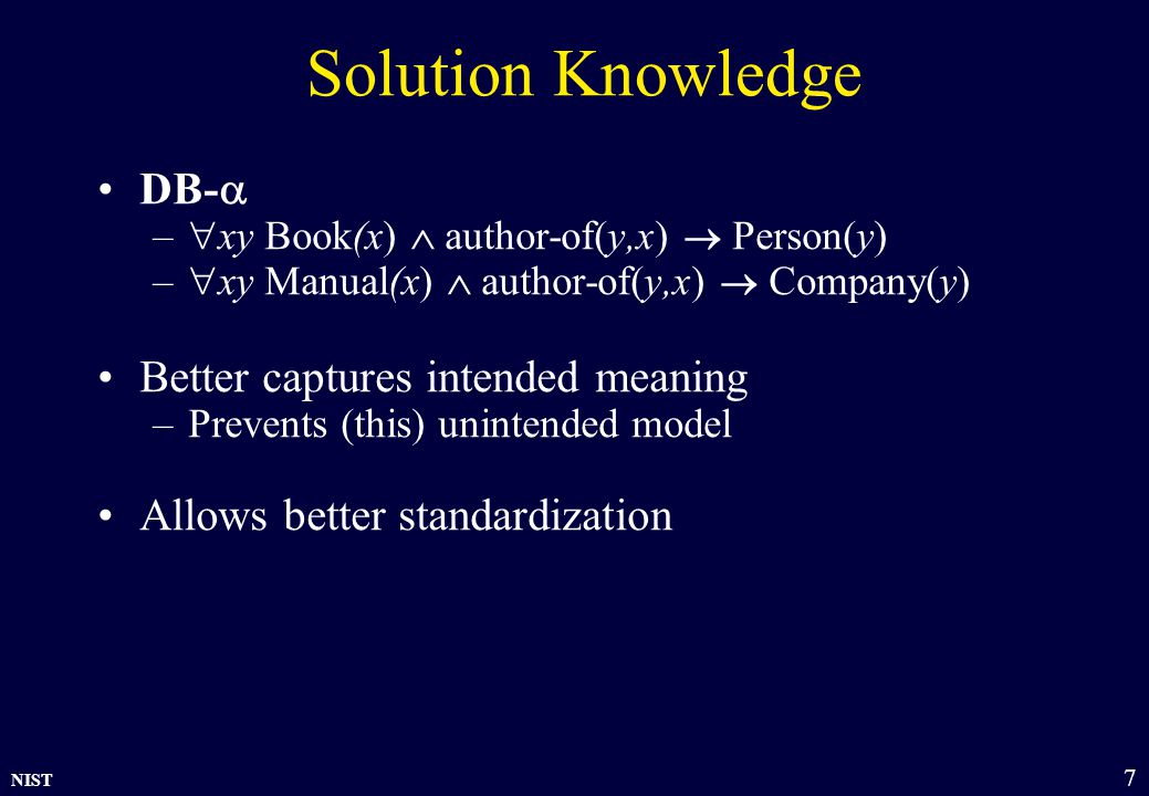 NIST 7 Solution Knowledge DB-  –  xy Book(x)  author-of(y,x)  Person(y) –  xy Manual(x)  author-of(y,x)  Company(y) Better captures intended meaning –Prevents (this) unintended model Allows better standardization