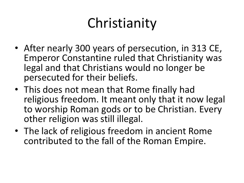 Christianity After nearly 300 years of persecution, in 313 CE, Emperor Constantine ruled that Christianity was legal and that Christians would no long