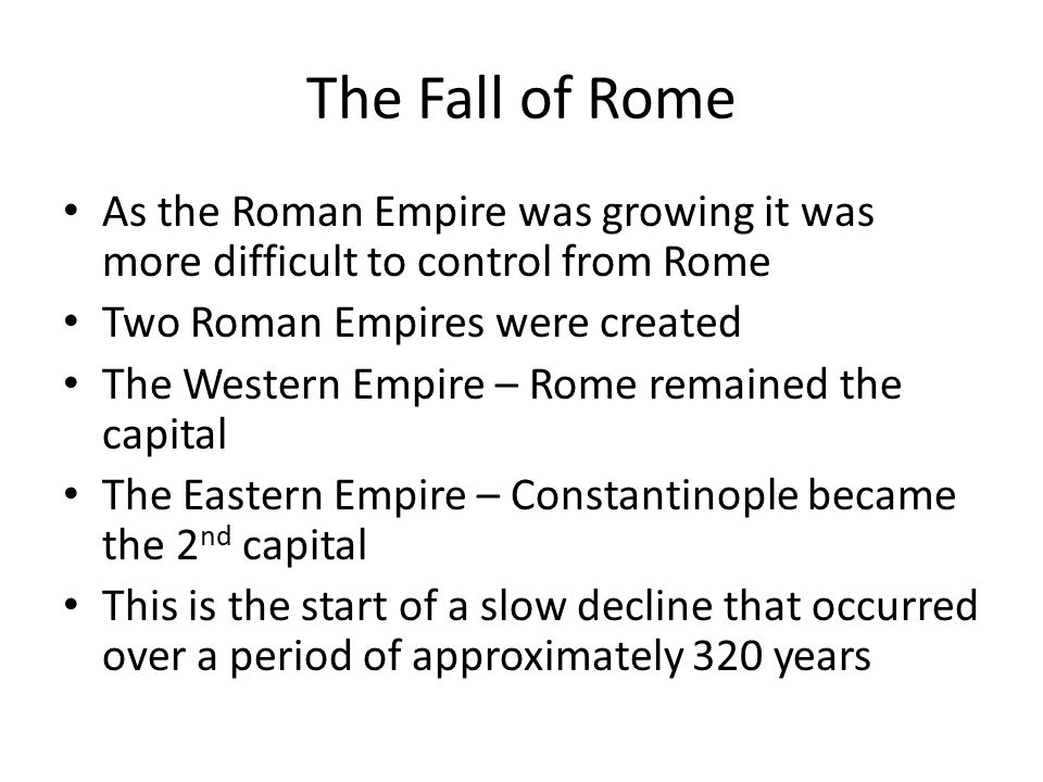 The Fall of Rome As the Roman Empire was growing it was more difficult to control from Rome Two Roman Empires were created The Western Empire – Rome r