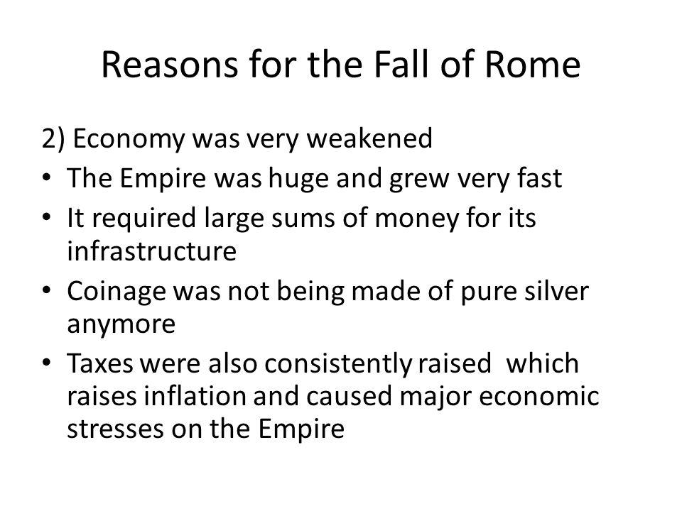 Reasons for the Fall of Rome 2) Economy was very weakened The Empire was huge and grew very fast It required large sums of money for its infrastructur