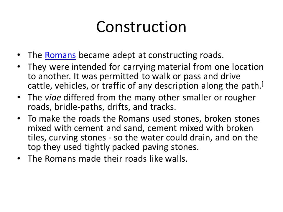 Construction The Romans became adept at constructing roads.Romans They were intended for carrying material from one location to another. It was permit