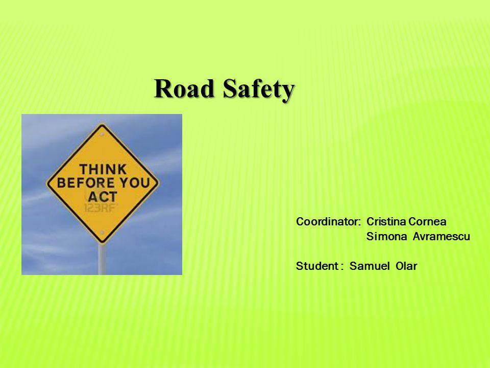 Road Safety Coordinator: Cristina Cornea Simona Avramescu Student : Samuel Olar