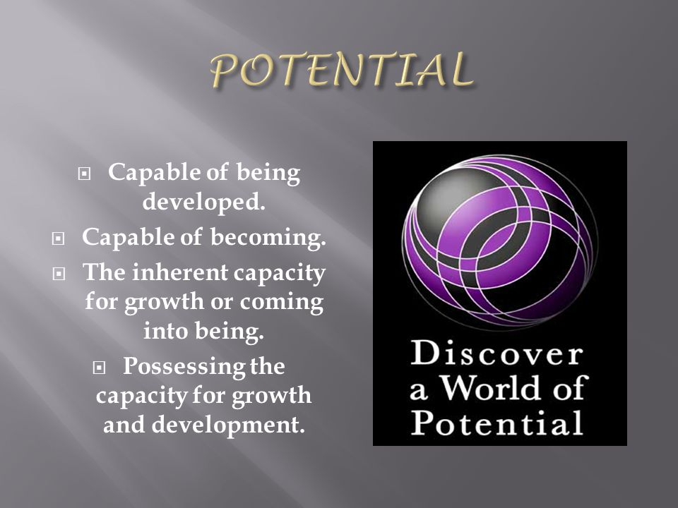  Capable of being developed.  Capable of becoming.