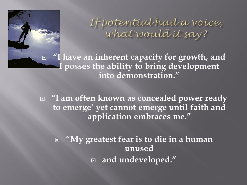  I have an inherent capacity for growth, and I posses the ability to bring development into demonstration.  I am often known as concealed power ready to emerge' yet cannot emerge until faith and application embraces me.  My greatest fear is to die in a human unused  and undeveloped.
