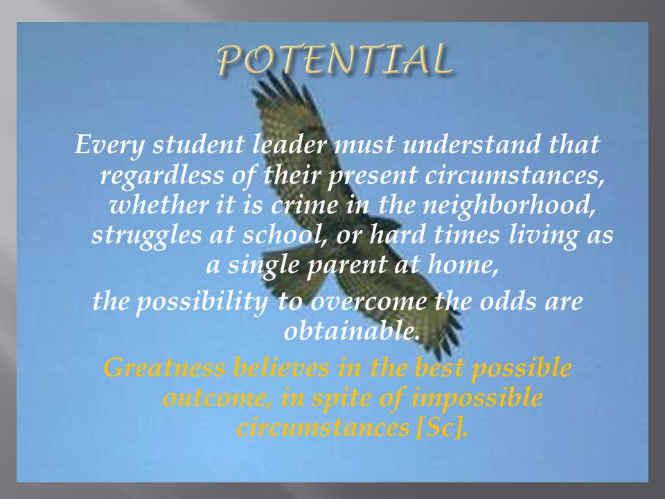 Every student leader must understand that regardless of their present circumstances, whether it is crime in the neighborhood, struggles at school, or hard times living as a single parent at home, the possibility to overcome the odds are obtainable.